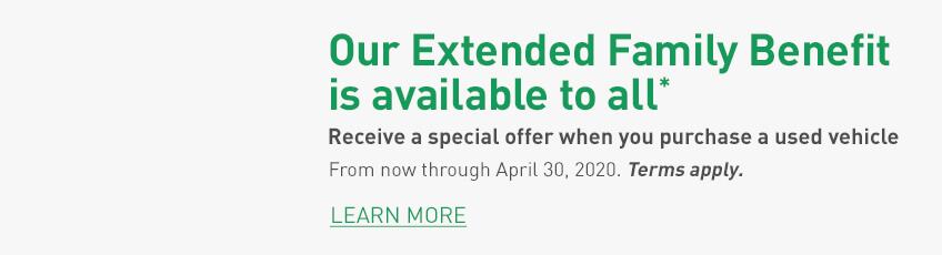Extended Family Benefit Receive a special offer when you purchase a used vehicle from now through April 30, 2020. Terms Apply. Learn More.
